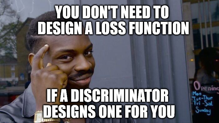 You don't need to design a loss function if a discriminator can design one for you